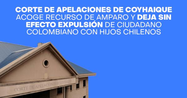 Corte de Apelaciones de Coyhaique acoge recurso de amparo y deja sin efecto expulsión de ciudadano colombiano con hijos chilenos CHILE IMMICHILE