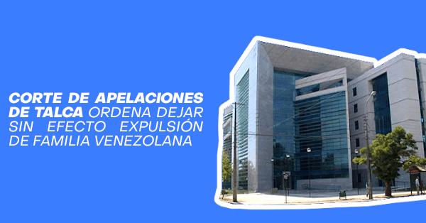 corte de apelaciones de talca ordena dejar sin efecto expulsion de familia venezolana